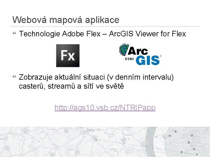 Webová mapová aplikace Technologie Adobe Flex – Arc. GIS Viewer for Flex Zobrazuje aktuální