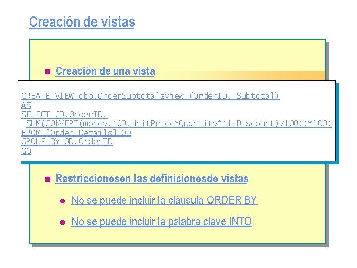 Creación de vistas n Creación de una vista CREATE VIEW dbo. Order. Subtotals. View