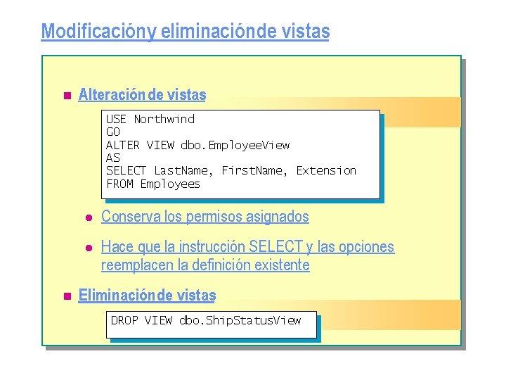 Modificacióny eliminación de vistas n Alteración de vistas USE Northwind GO ALTER VIEW dbo.