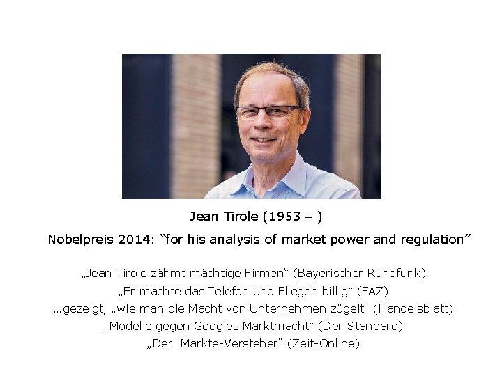 "Jean Tirole (1953 – ) Nobelpreis 2014: ""for his analysis of market power and"