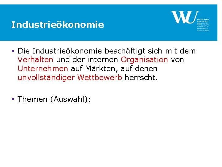 Industrieökonomie § Die Industrieökonomie beschäftigt sich mit dem Verhalten und der internen Organisation von