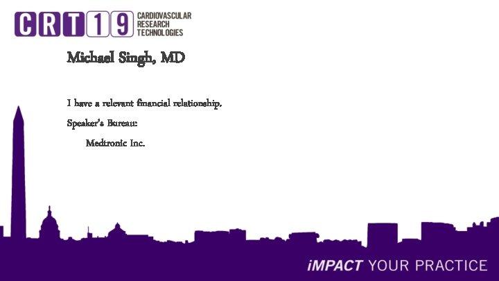 Michael Singh, MD I have a relevant financial relationship. Speaker's Bureau: Medtronic Inc.
