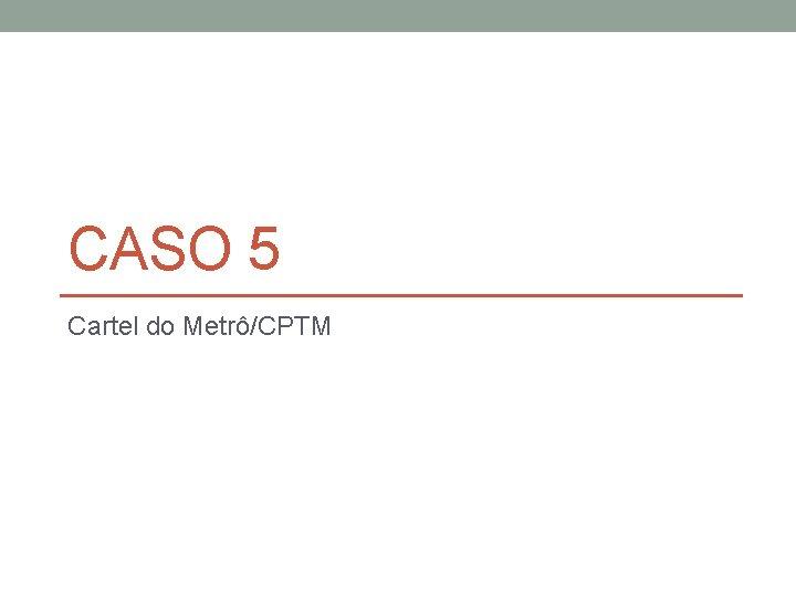 CASO 5 Cartel do Metrô/CPTM