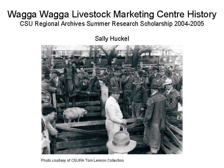Wagga Livestock Marketing Centre History CSU Regional Archives Summer Research Scholarship 2004 -2005 Sally