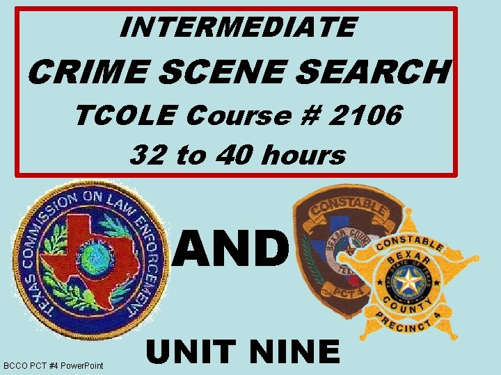 INTERMEDIATE CRIME SCENE SEARCH TCOLE Course # 2106 32 to 40 hours AND BCCO