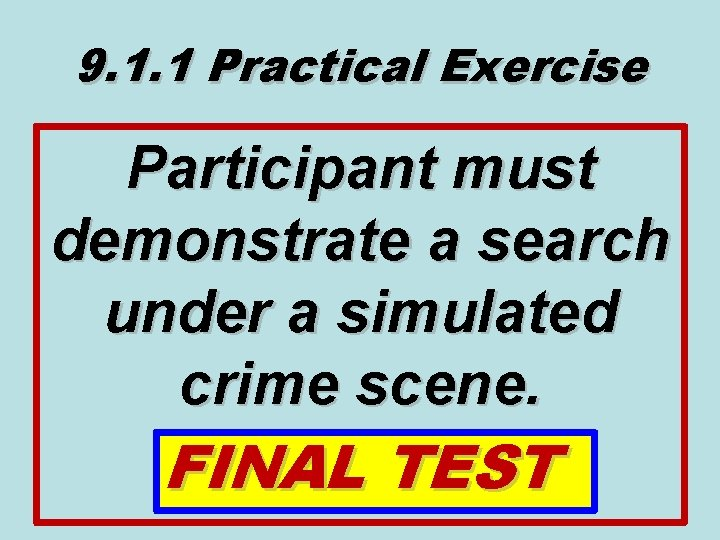 9. 1. 1 Practical Exercise Participant must demonstrate a search under a simulated crime