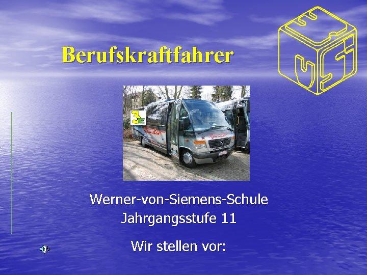 Berufskraftfahrer Werner-von-Siemens-Schule Jahrgangsstufe 11 Wir stellen vor: