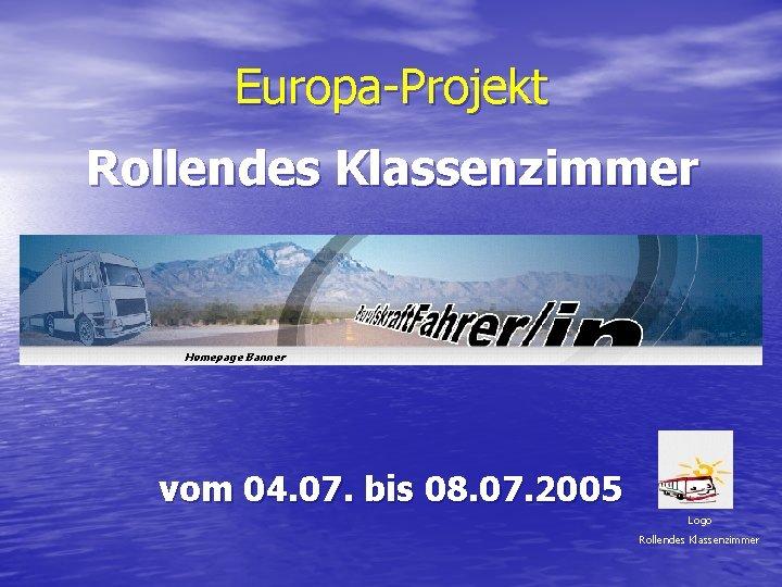 Europa-Projekt Rollendes Klassenzimmer Homepage Banner vom 04. 07. bis 08. 07. 2005 Logo Rollendes