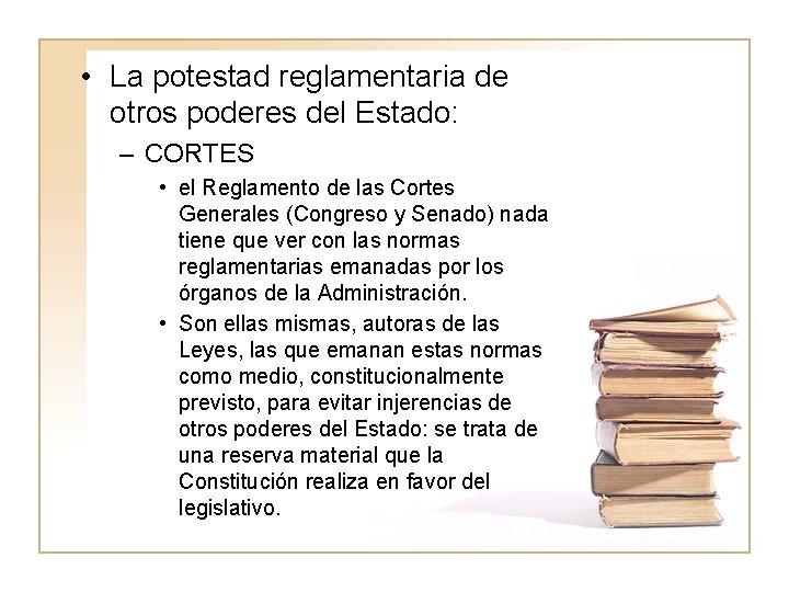 • La potestad reglamentaria de otros poderes del Estado: – CORTES • el