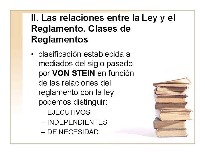 II. Las relaciones entre la Ley y el Reglamento. Clases de Reglamentos • clasificación