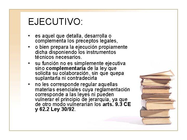EJECUTIVO: • es aquel que detalla, desarrolla o complementa los preceptos legales, • o