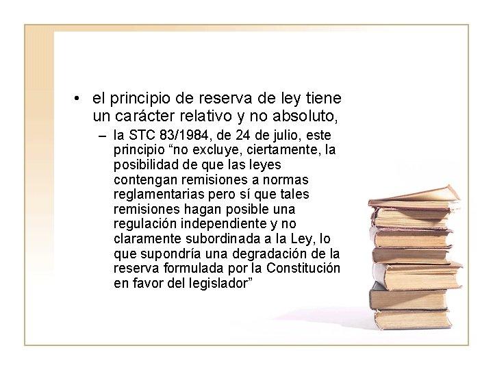 • el principio de reserva de ley tiene un carácter relativo y no