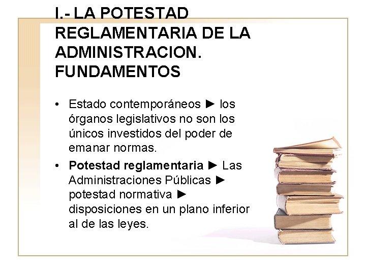 I. - LA POTESTAD REGLAMENTARIA DE LA ADMINISTRACION. FUNDAMENTOS • Estado contemporáneos ► los