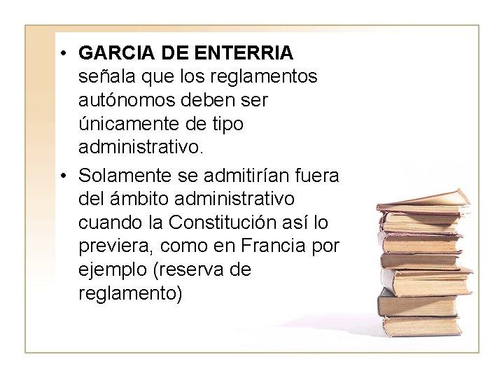 • GARCIA DE ENTERRIA señala que los reglamentos autónomos deben ser únicamente de