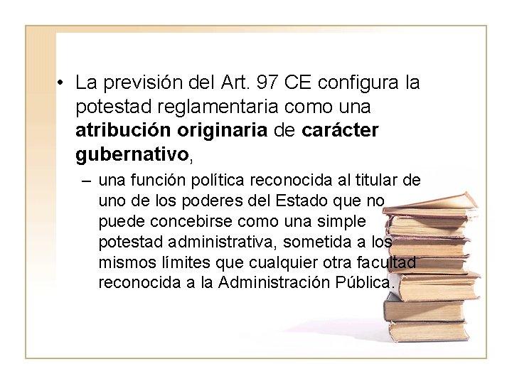 • La previsión del Art. 97 CE configura la potestad reglamentaria como una