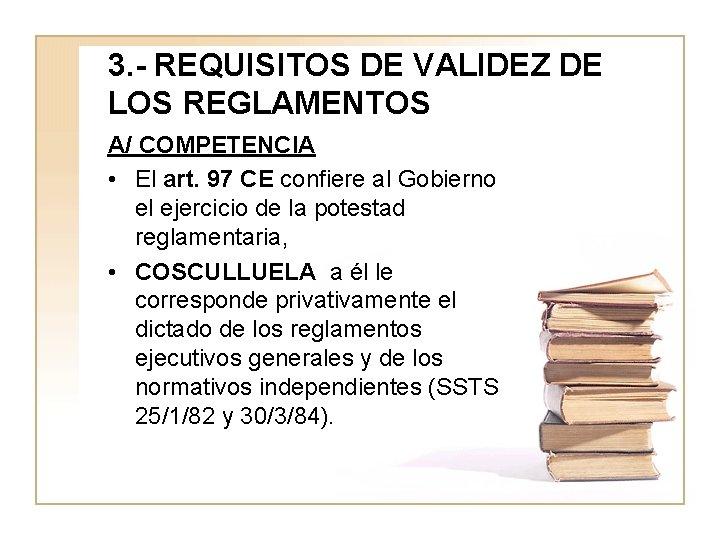 3. - REQUISITOS DE VALIDEZ DE LOS REGLAMENTOS A/ COMPETENCIA • El art. 97