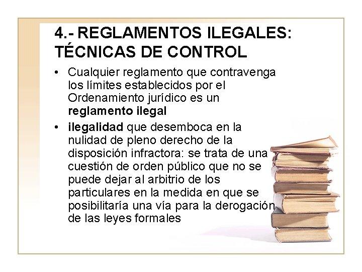 4. - REGLAMENTOS ILEGALES: TÉCNICAS DE CONTROL • Cualquier reglamento que contravenga los límites