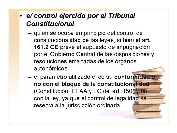 • e/ control ejercido por el Tribunal Constitucional – quien se ocupa en