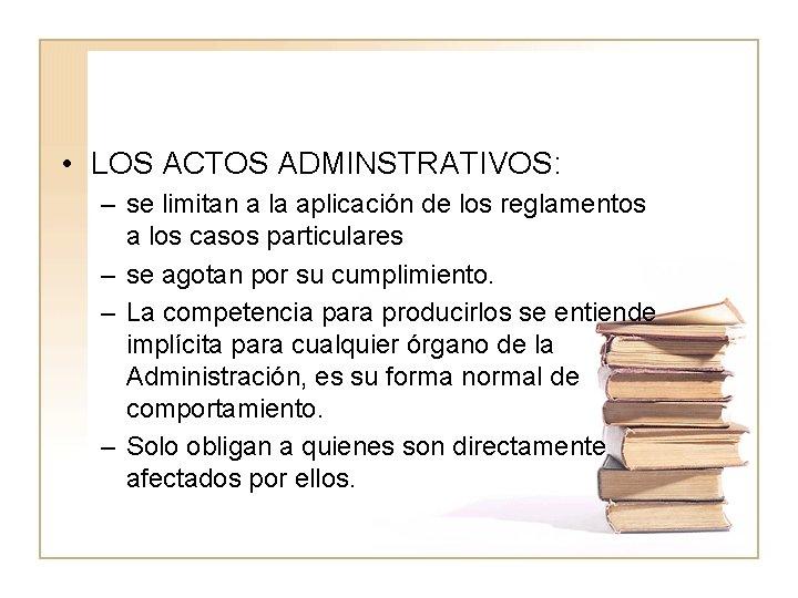 • LOS ACTOS ADMINSTRATIVOS: – se limitan a la aplicación de los reglamentos