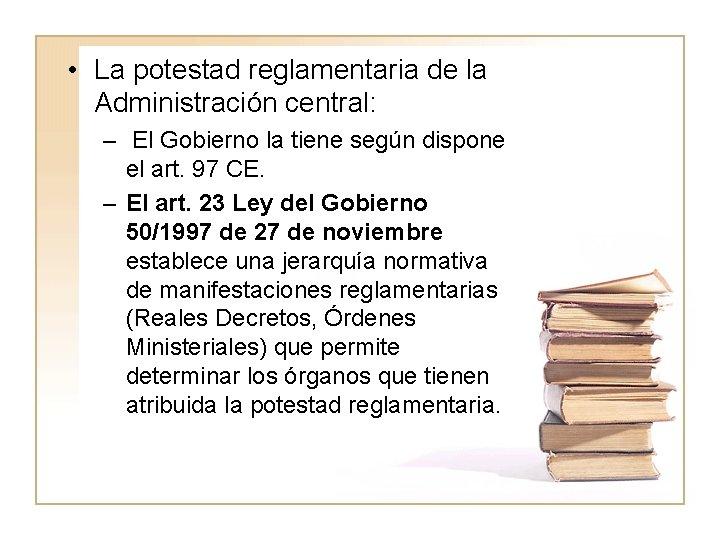 • La potestad reglamentaria de la Administración central: – El Gobierno la tiene