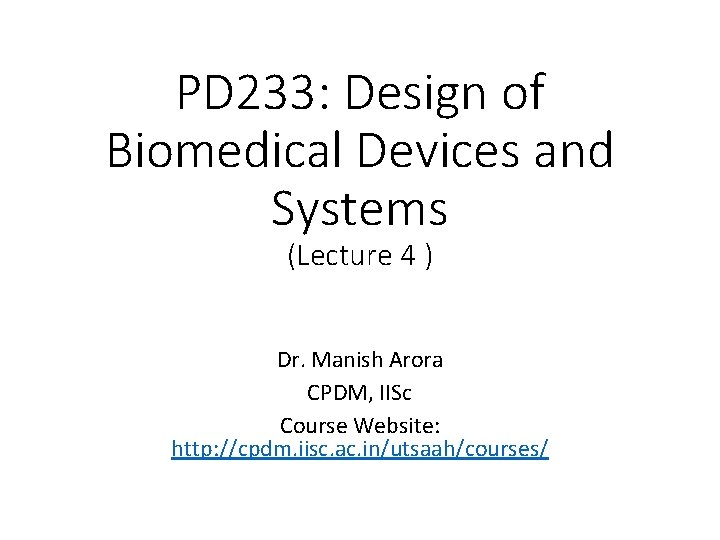 PD 233: Design of Biomedical Devices and Systems (Lecture 4 ) Dr. Manish Arora