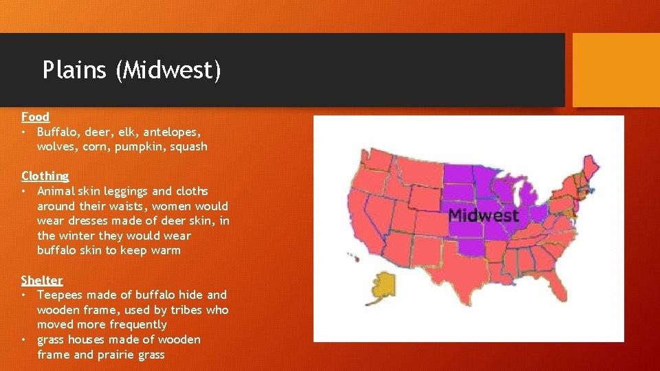 Plains (Midwest) Food • Buffalo, deer, elk, antelopes, wolves, corn, pumpkin, squash Clothing •