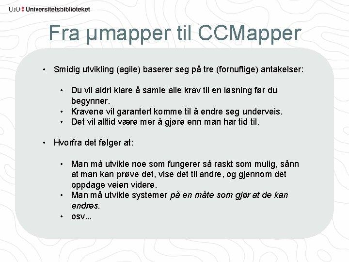 Fra µmapper til CCMapper • Smidig utvikling (agile) baserer seg på tre (fornuftige) antakelser: