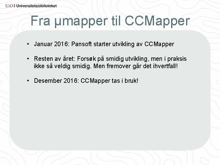 Fra µmapper til CCMapper • Januar 2016: Pansoft starter utvikling av CCMapper • Resten