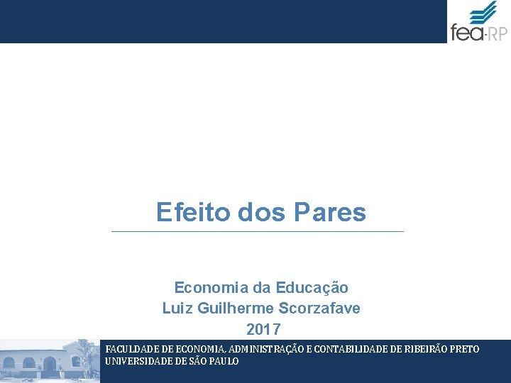 Efeito dos Pares Economia da Educação Luiz Guilherme Scorzafave 2017 FACULDADE DE ECONOMIA, ADMINISTRAÇÃO