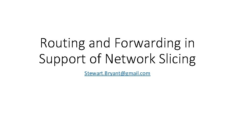 Routing and Forwarding in Support of Network Slicing Stewart. Bryant@gmail. com