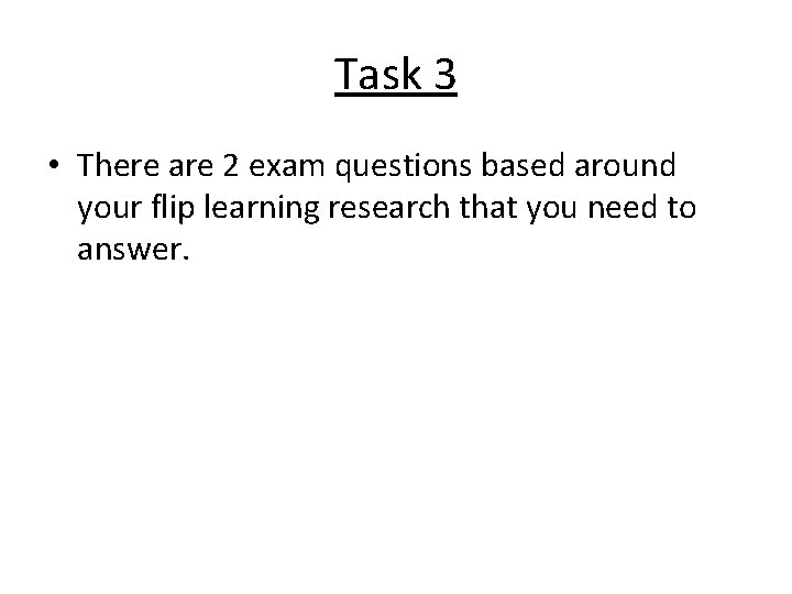 Task 3 • There are 2 exam questions based around your flip learning research