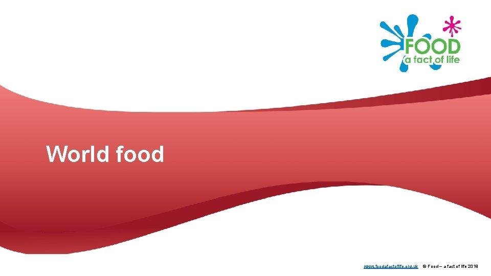 World food www. foodafactoflife. org. uk © Food – a fact of life 2019