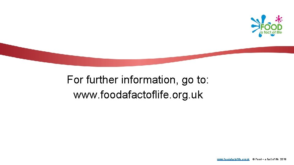 For further information, go to: www. foodafactoflife. org. uk © Food – a fact