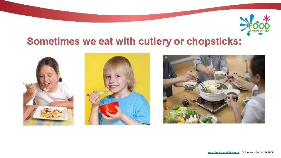 Sometimes we eat with cutlery or chopsticks: www. foodafactoflife. org. uk © Food –