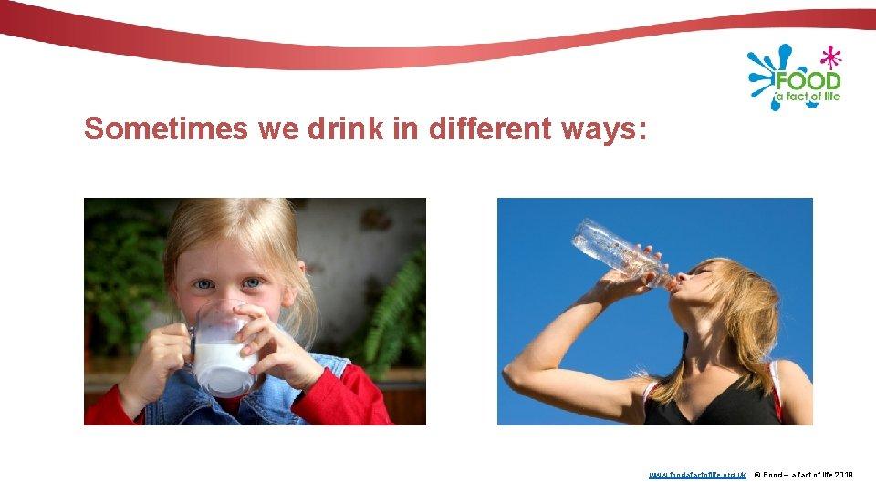 Sometimes we drink in different ways: www. foodafactoflife. org. uk © Food – a