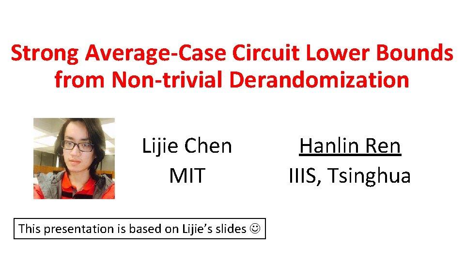 Strong Average-Case Circuit Lower Bounds from Non-trivial Derandomization Lijie Chen MIT This presentation is