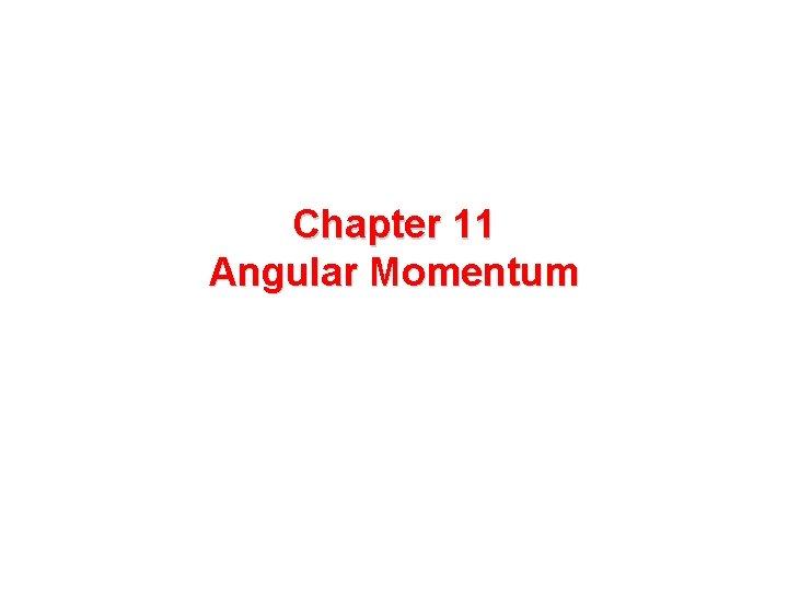 Chapter 11 Angular Momentum