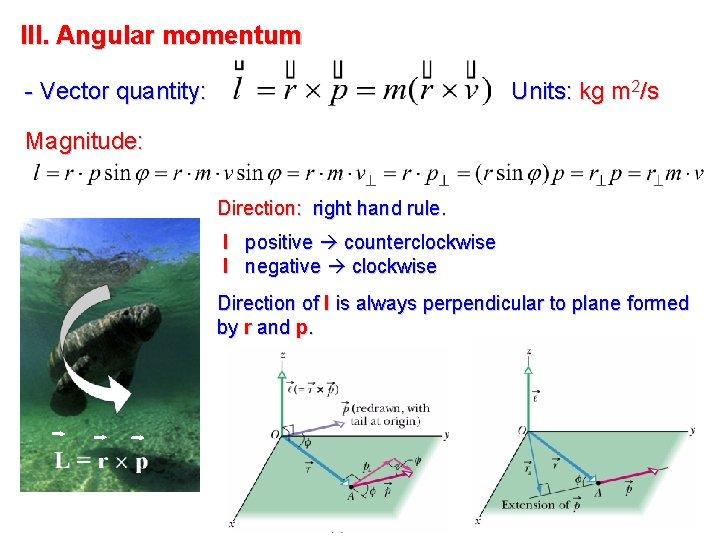 III. Angular momentum - Vector quantity: Units: kg m 2/s Magnitude: Direction: right hand