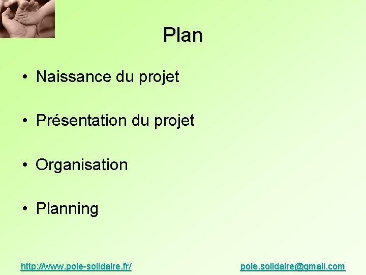 Plan • Naissance du projet • Présentation du projet • Organisation • Planning http: