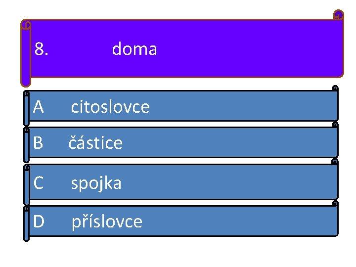 8. doma A citoslovce B částice C spojka D příslovce