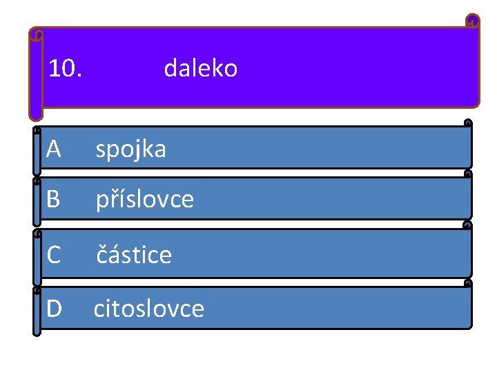 10. daleko A spojka B příslovce C částice D citoslovce