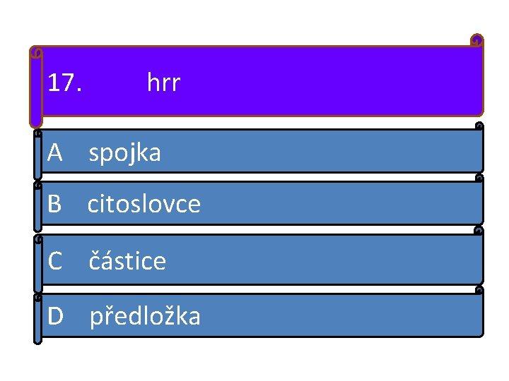 17. hrr A spojka B citoslovce C částice D předložka