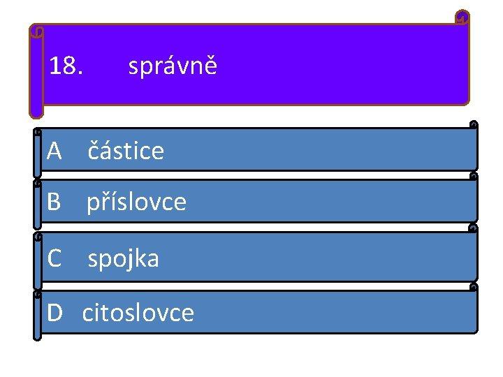 18. správně A částice B příslovce C spojka D citoslovce