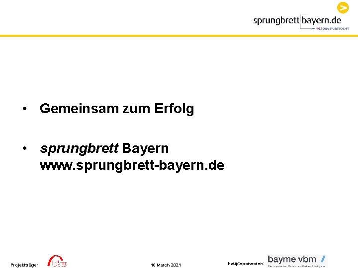 • Gemeinsam zum Erfolg • sprungbrett Bayern www. sprungbrett-bayern. de Projektträger: 10 March