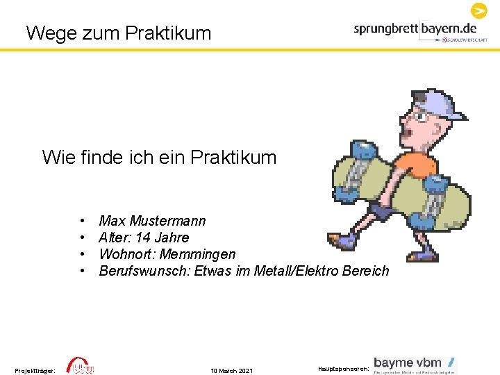 Wege zum Praktikum Wie finde ich ein Praktikum • • Projektträger: Max Mustermann Alter: