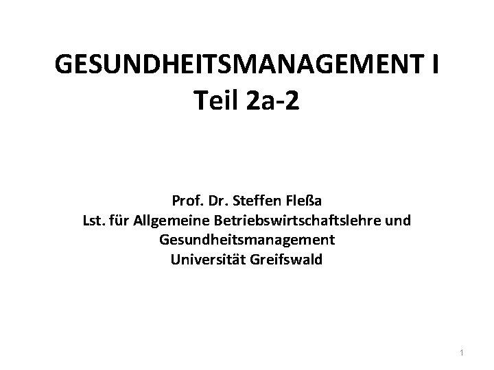 GESUNDHEITSMANAGEMENT I Teil 2 a-2 Prof. Dr. Steffen Fleßa Lst. für Allgemeine Betriebswirtschaftslehre und