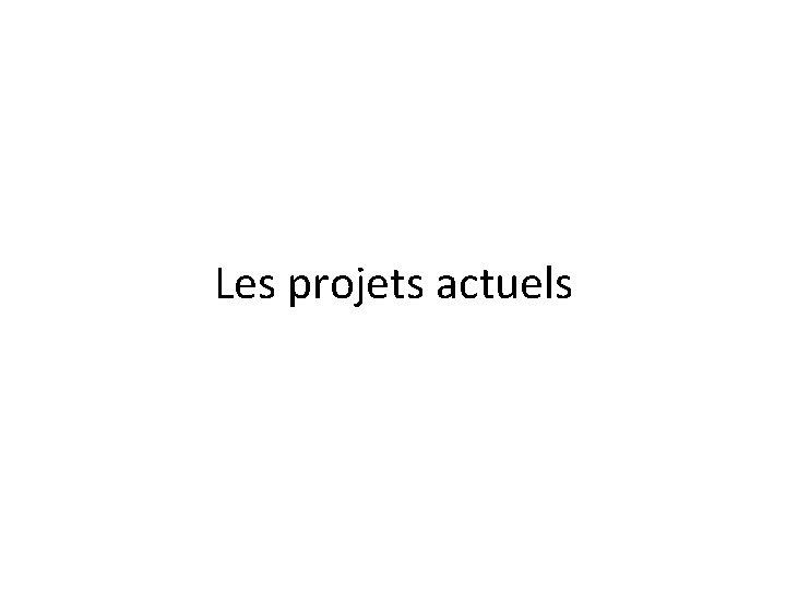 Les projets actuels