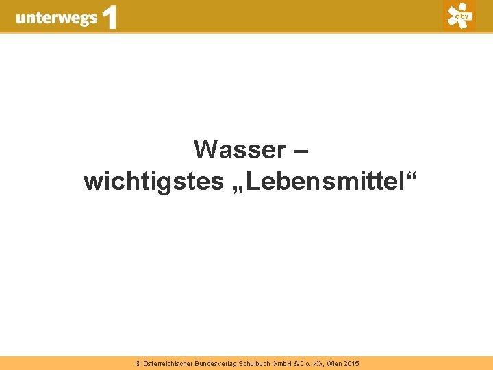 """Wasser – wichtigstes """"Lebensmittel"""" © Österreichischer Bundesverlag Schulbuch Gmb. H & Co. KG, Wien"""