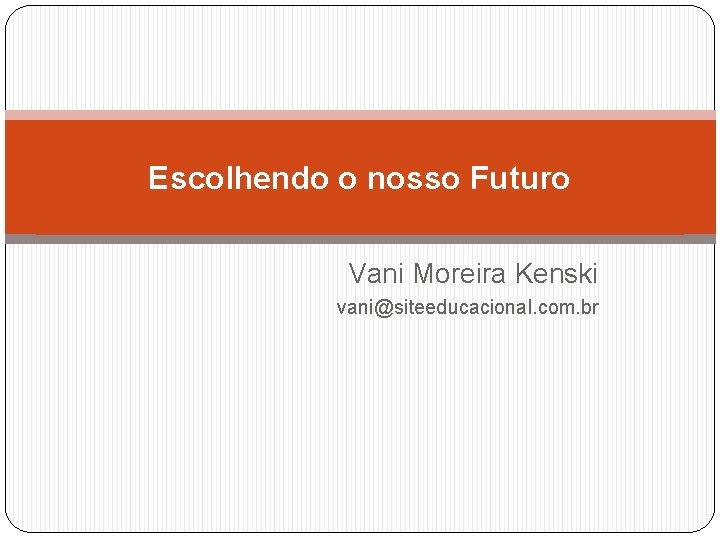 Escolhendo o nosso Futuro Vani Moreira Kenski vani@siteeducacional. com. br