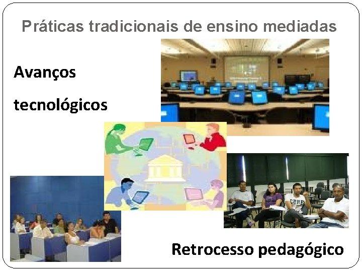 Práticas tradicionais de ensino mediadas Avanços tecnológicos Retrocesso pedagógico